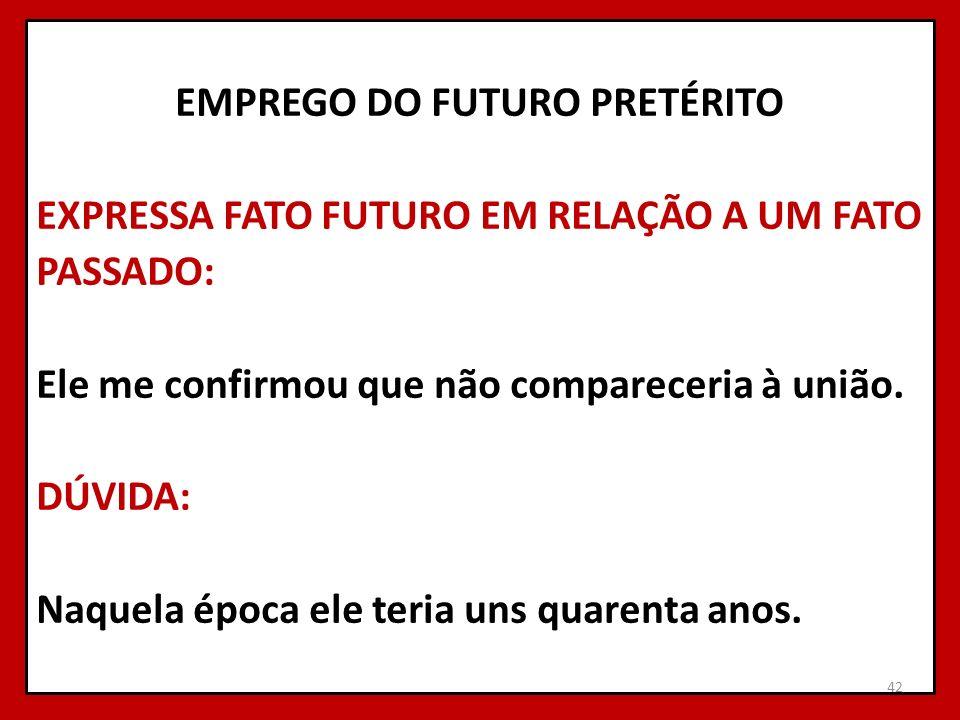 EMPREGO DO FUTURO PRETÉRITO EXPRESSA FATO FUTURO EM RELAÇÃO A UM FATO PASSADO: Ele me confirmou que não compareceria à união.