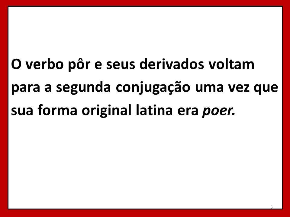 O verbo pôr e seus derivados voltam para a segunda conjugação uma vez que sua forma original latina era poer.