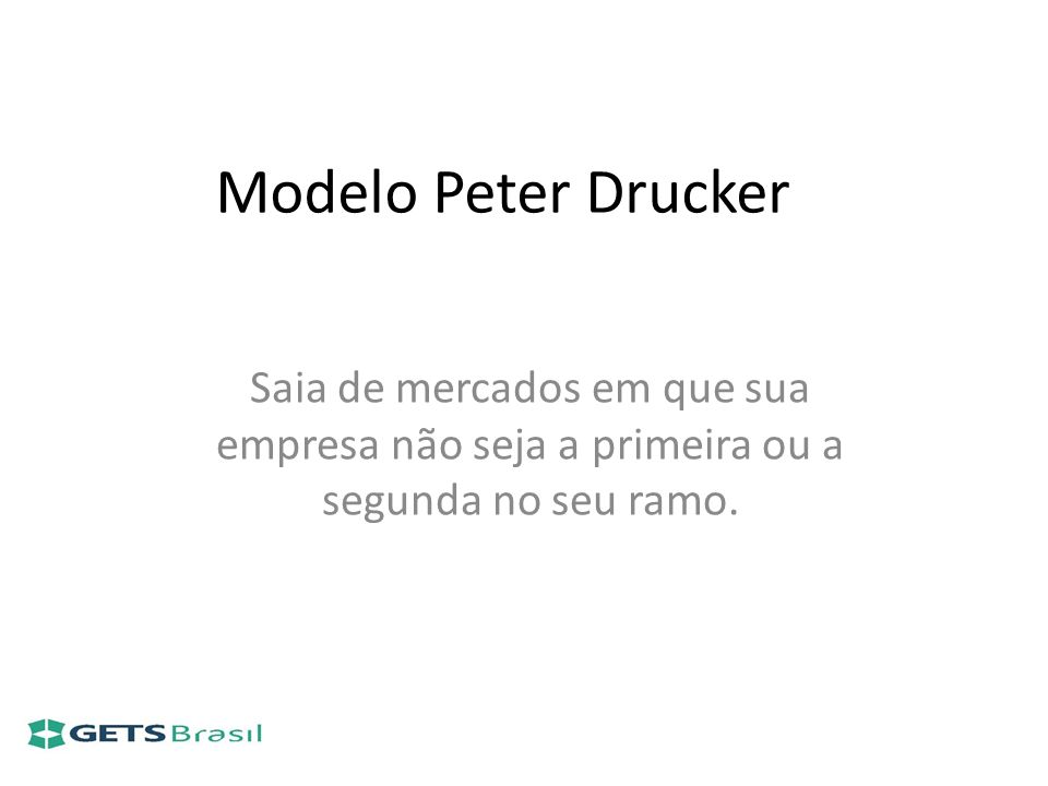 Modelo Peter DruckerSaia de mercados em que sua empresa não seja a primeira ou a segunda no seu ramo.