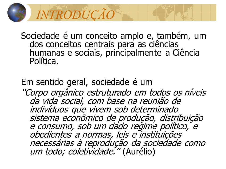 INTRODUÇÃO Sociedade é um conceito amplo e, também, um dos conceitos centrais para as ciências humanas e sociais, principalmente a Ciência Política.
