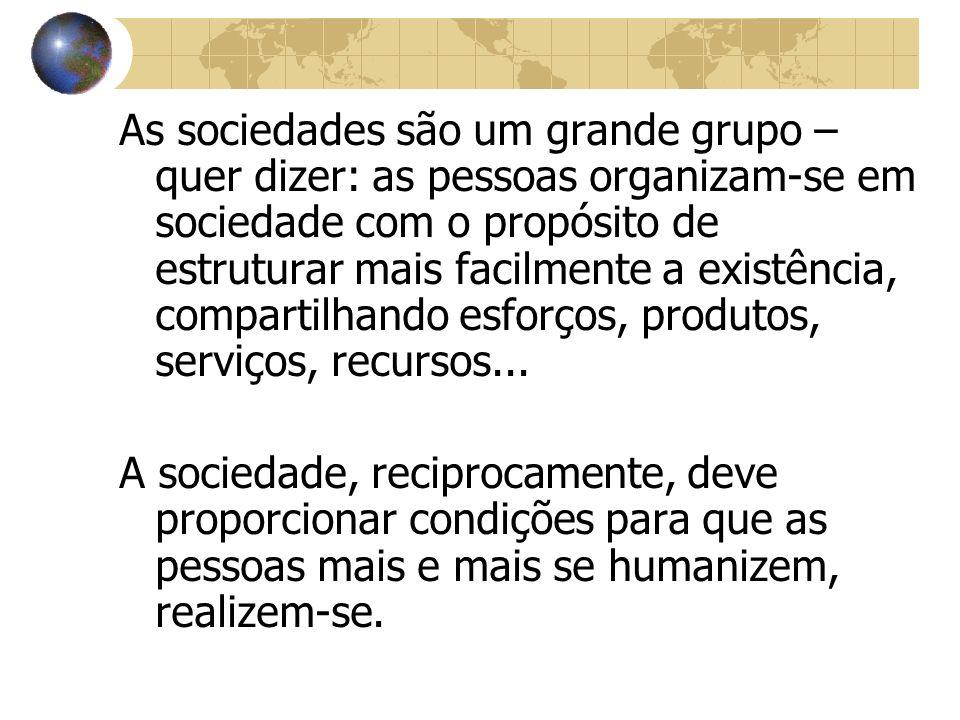 As sociedades são um grande grupo – quer dizer: as pessoas organizam-se em sociedade com o propósito de estruturar mais facilmente a existência, compartilhando esforços, produtos, serviços, recursos...