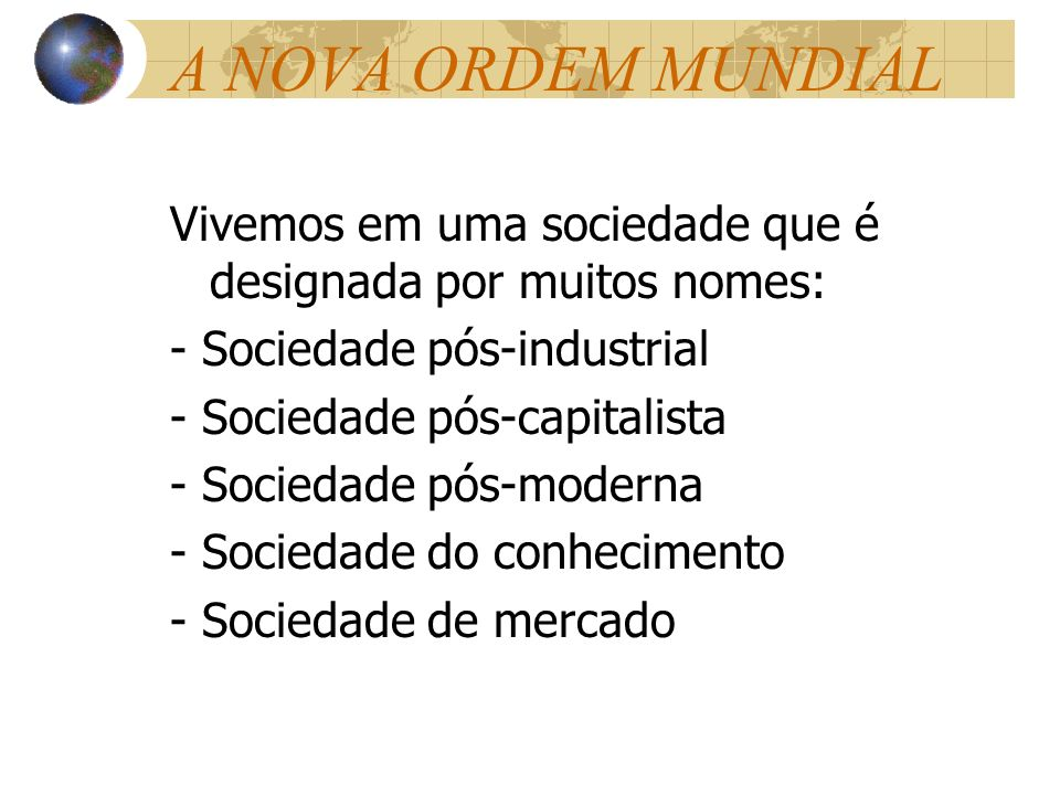 A NOVA ORDEM MUNDIALVivemos em uma sociedade que é designada por muitos nomes: - Sociedade pós-industrial.