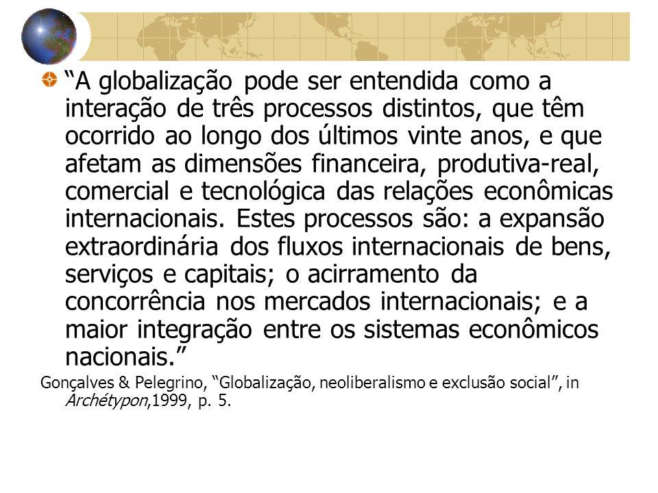 A globalização pode ser entendida como a interação de três processos distintos, que têm ocorrido ao longo dos últimos vinte anos, e que afetam as dimensões financeira, produtiva-real, comercial e tecnológica das relações econômicas internacionais. Estes processos são: a expansão extraordinária dos fluxos internacionais de bens, serviços e capitais; o acirramento da concorrência nos mercados internacionais; e a maior integração entre os sistemas econômicos nacionais.