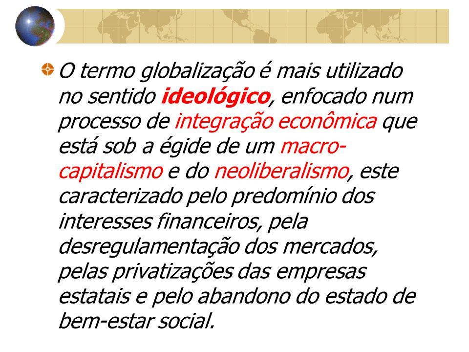 O termo globalização é mais utilizado no sentido ideológico, enfocado num processo de integração econômica que está sob a égide de um macro-capitalismo e do neoliberalismo, este caracterizado pelo predomínio dos interesses financeiros, pela desregulamentação dos mercados, pelas privatizações das empresas estatais e pelo abandono do estado de bem-estar social.