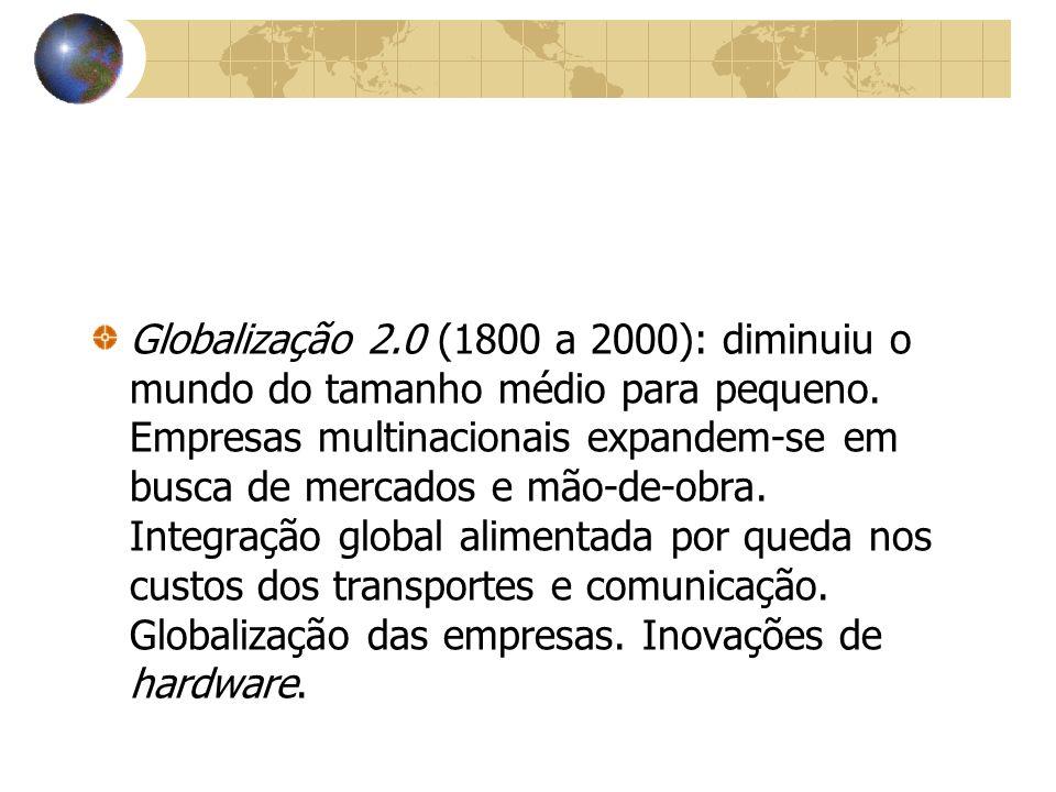 Globalização 2.0 (1800 a 2000): diminuiu o mundo do tamanho médio para pequeno.