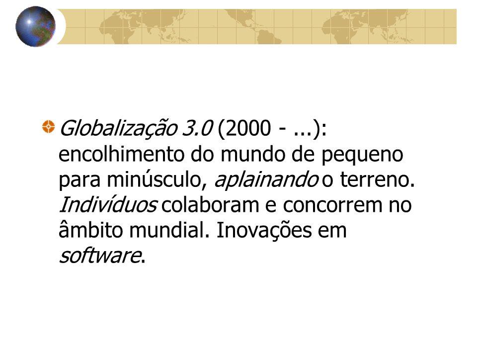 Globalização 3.0 (2000 - ...): encolhimento do mundo de pequeno para minúsculo, aplainando o terreno.