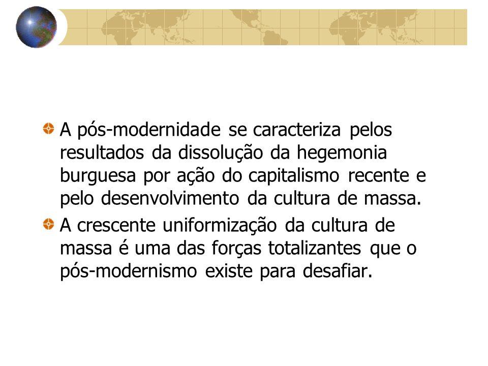 A pós-modernidade se caracteriza pelos resultados da dissolução da hegemonia burguesa por ação do capitalismo recente e pelo desenvolvimento da cultura de massa.