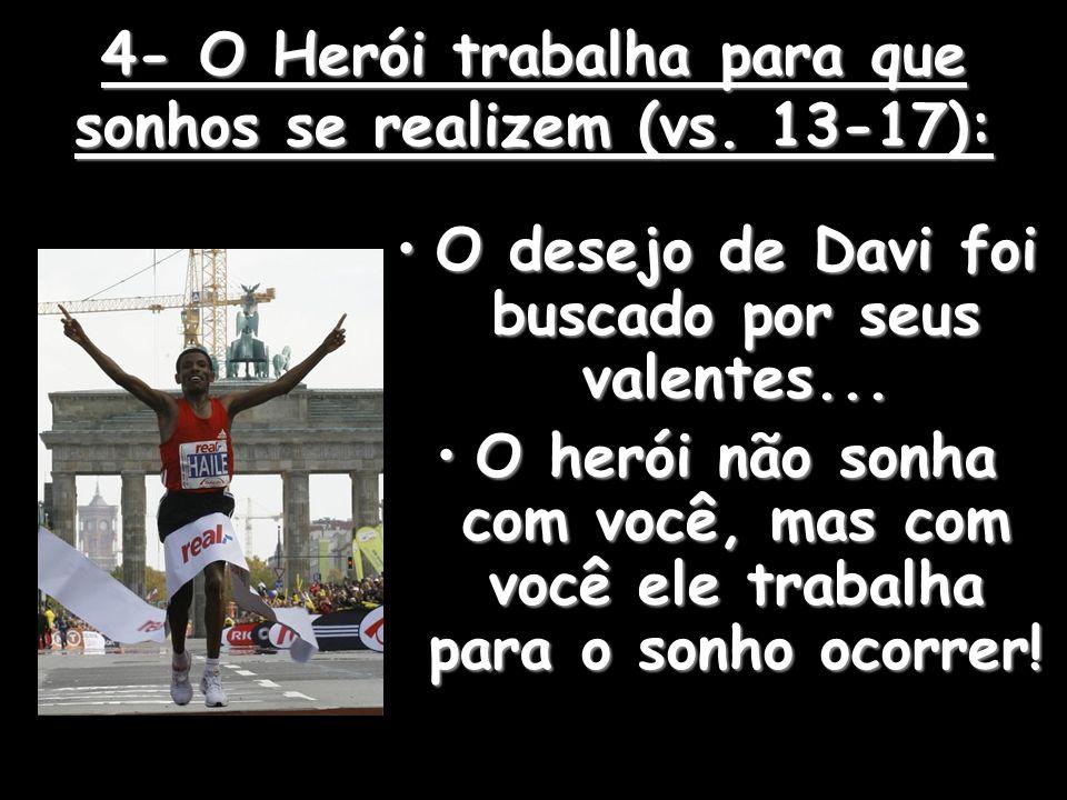 4- O Herói trabalha para que sonhos se realizem (vs. 13-17):
