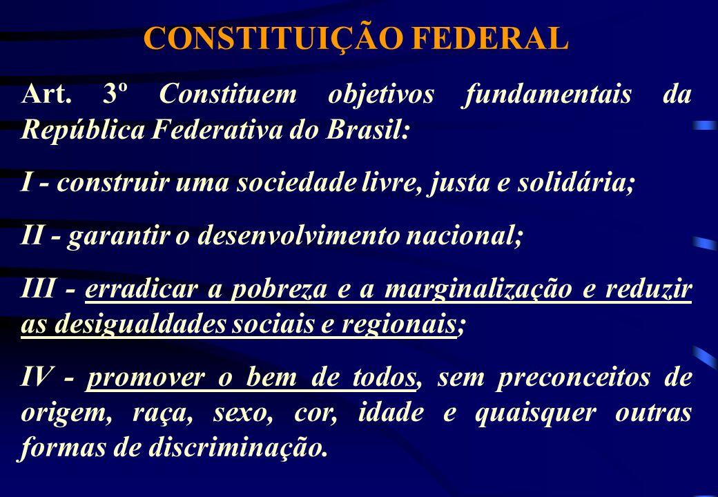 CONSTITUIÇÃO FEDERALArt. 3º Constituem objetivos fundamentais da República Federativa do Brasil: