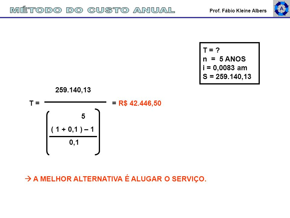 MÉTODO DO CUSTO ANUAL T = n = 5 ANOS i = 0,0083 am S = 259.140,13
