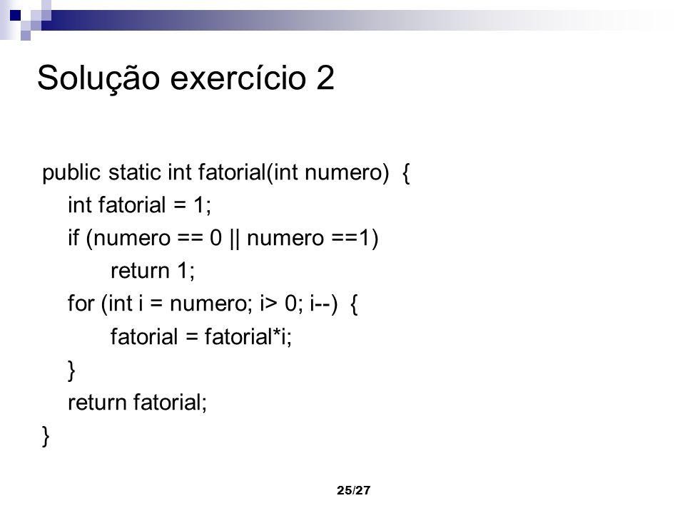 Solução exercício 2 public static int fatorial(int numero) {