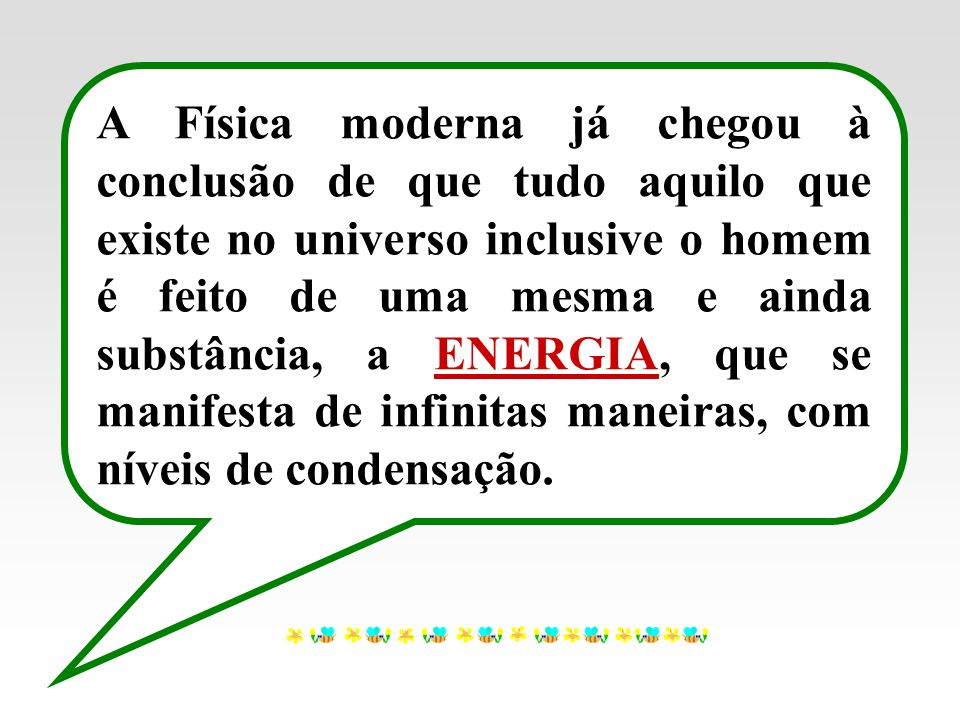 A Física moderna já chegou à conclusão de que tudo aquilo que existe no universo inclusive o homem é feito de uma mesma e ainda substância, a ENERGIA, que se manifesta de infinitas maneiras, com níveis de condensação.