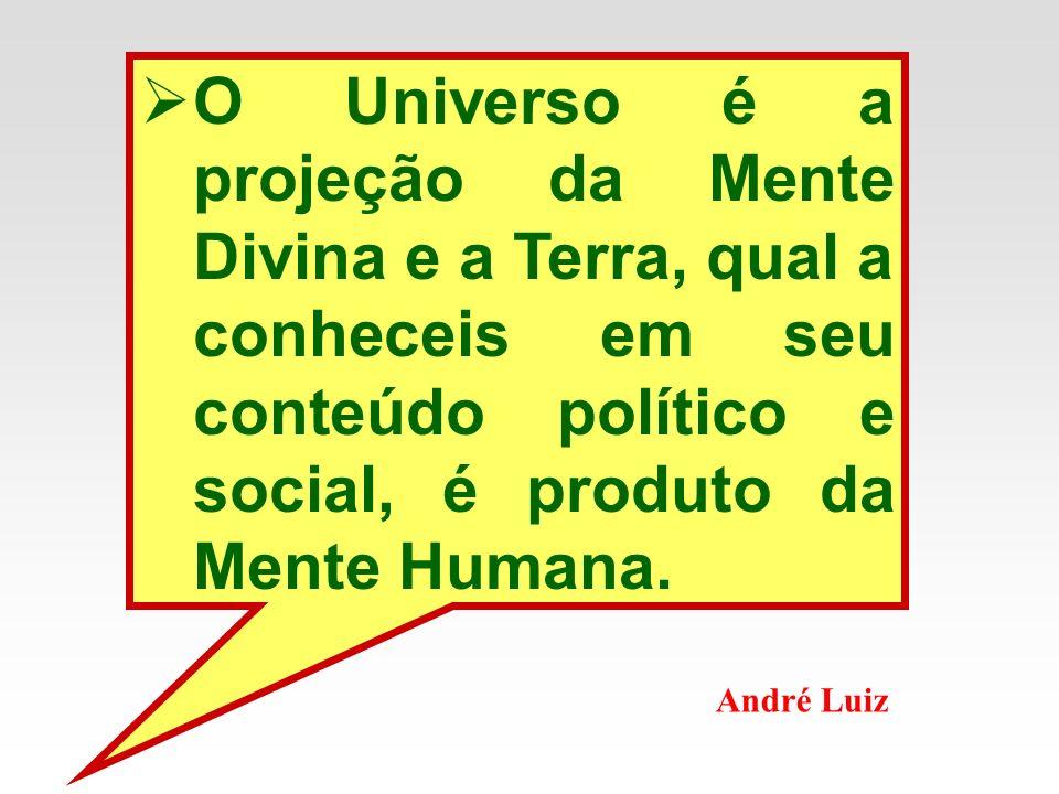 O Universo é a projeção da Mente Divina e a Terra, qual a conheceis em seu conteúdo político e social, é produto da Mente Humana.