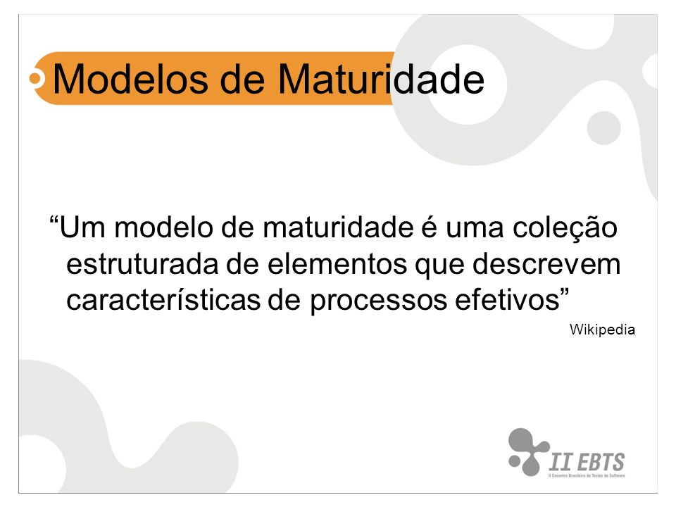 Modelos de Maturidade Um modelo de maturidade é uma coleção estruturada de elementos que descrevem características de processos efetivos