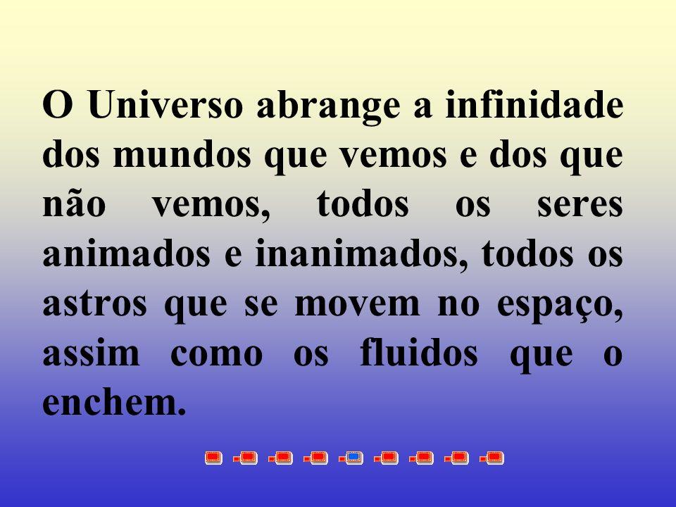 O Universo abrange a infinidade dos mundos que vemos e dos que não vemos, todos os seres animados e inanimados, todos os astros que se movem no espaço, assim como os fluidos que o enchem.