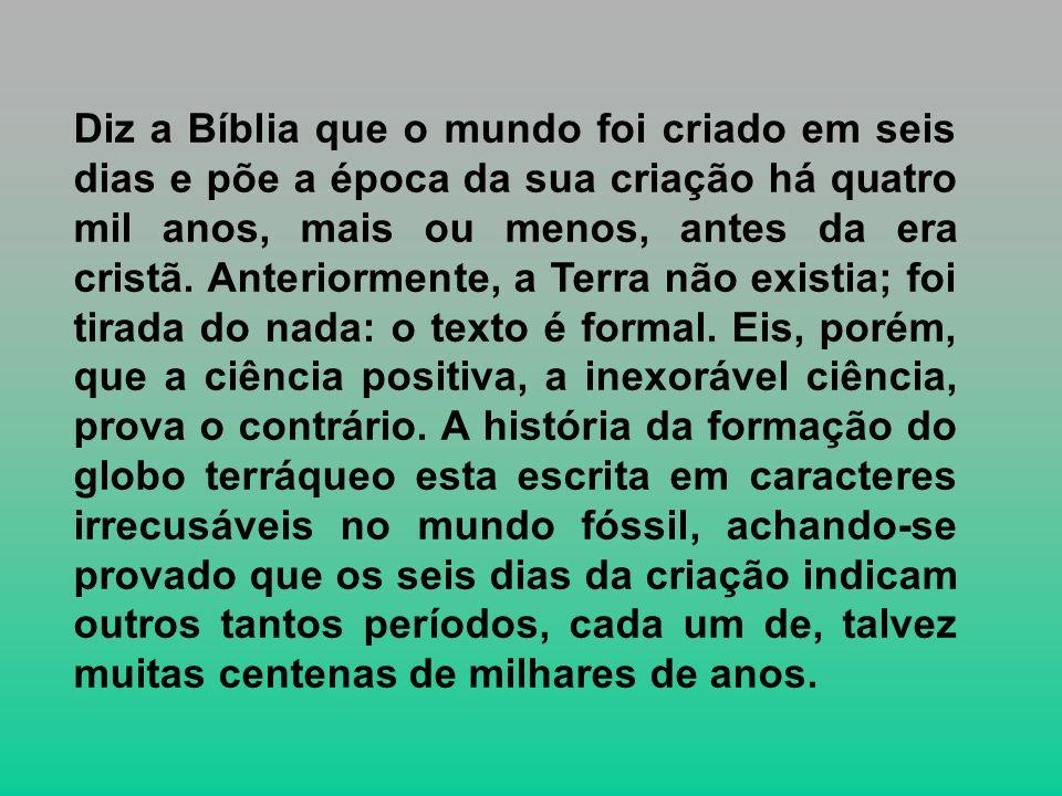 Diz a Bíblia que o mundo foi criado em seis dias e põe a época da sua criação há quatro mil anos, mais ou menos, antes da era cristã.