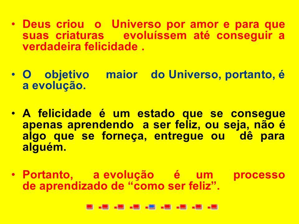 Deus criou o Universo por amor e para que suas criaturas evoluíssem até conseguir a verdadeira felicidade .