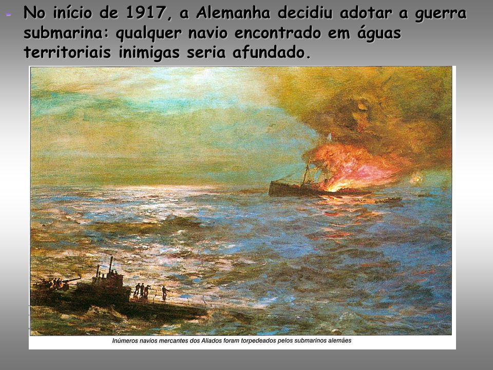 No início de 1917, a Alemanha decidiu adotar a guerra submarina: qualquer navio encontrado em águas territoriais inimigas seria afundado.