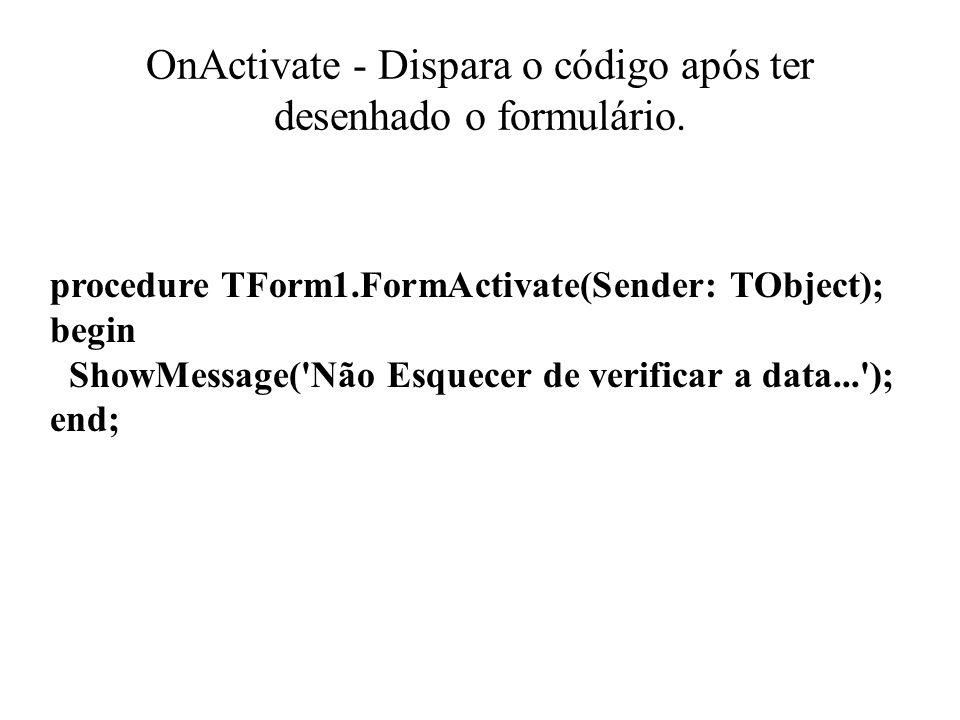 OnActivate - Dispara o código após ter desenhado o formulário.