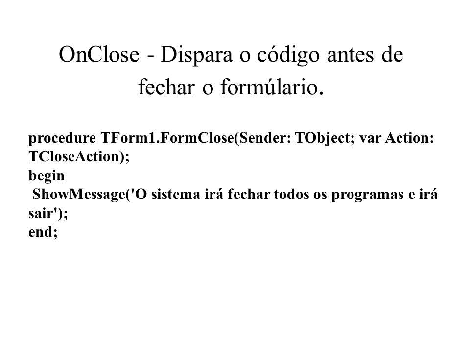 OnClose - Dispara o código antes de fechar o formúlario.