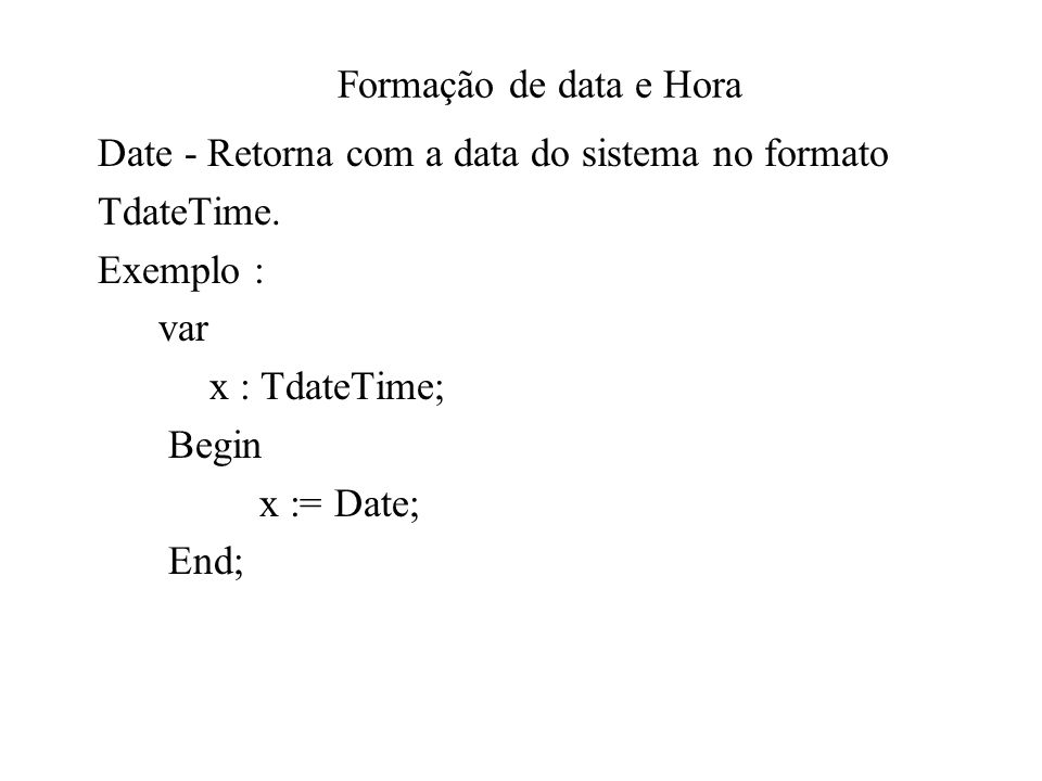 Formação de data e Hora Date - Retorna com a data do sistema no formato. TdateTime. Exemplo : var.