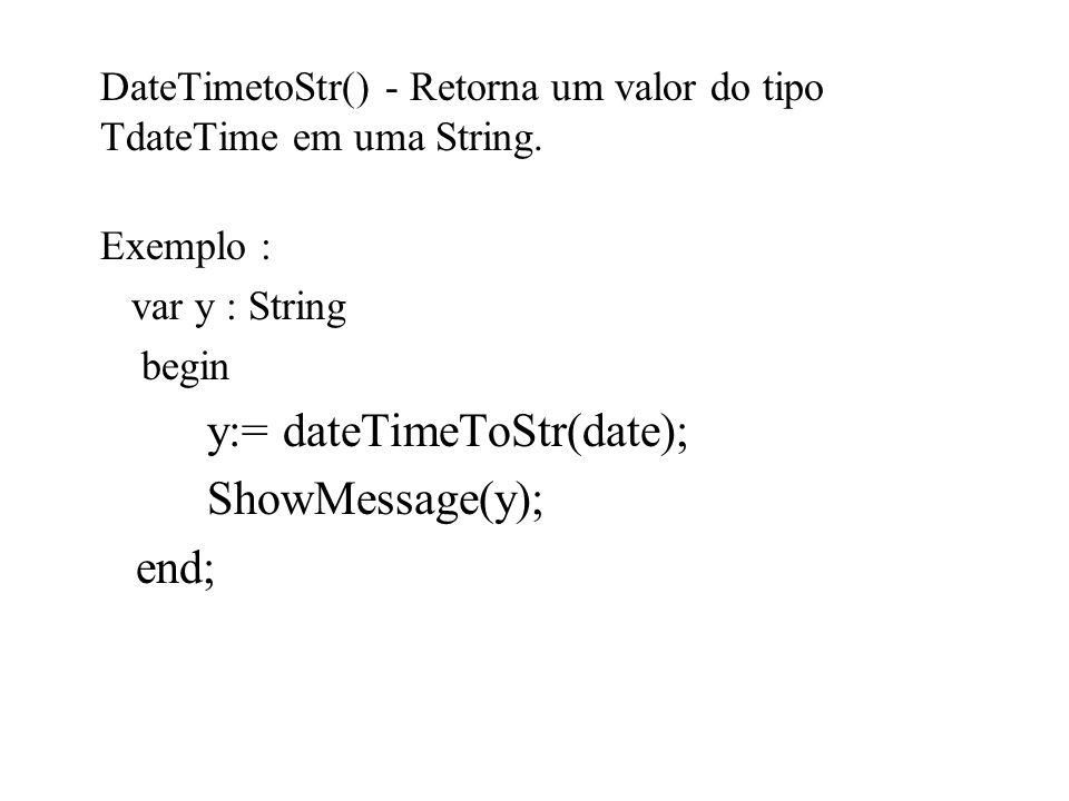 DateTimetoStr() - Retorna um valor do tipo TdateTime em uma String.