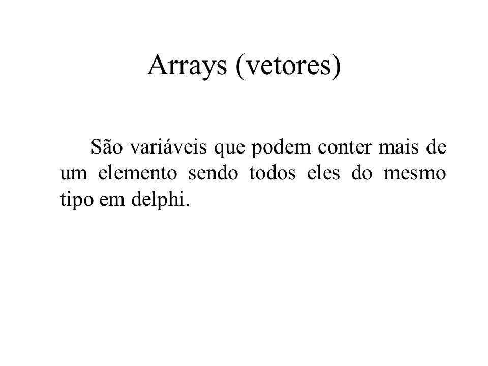Arrays (vetores)São variáveis que podem conter mais de um elemento sendo todos eles do mesmo tipo em delphi.