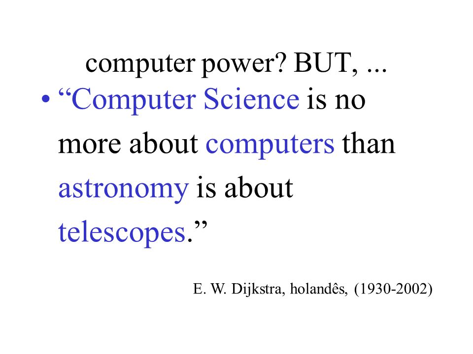 computer power BUT, ... Computer Science is no more about computers than astronomy is about telescopes.