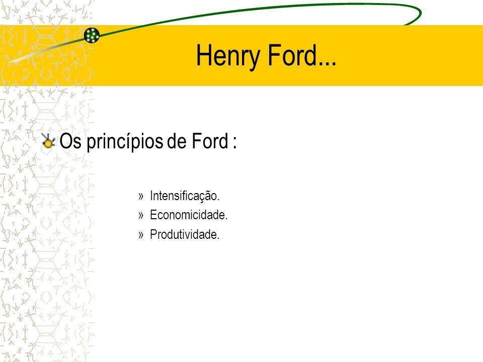Henry Ford... Os princípios de Ford : Intensificação. Economicidade.