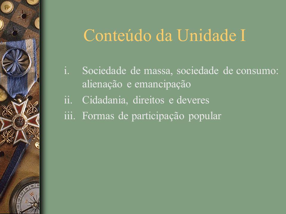 Conteúdo da Unidade I Sociedade de massa, sociedade de consumo: alienação e emancipação. Cidadania, direitos e deveres.