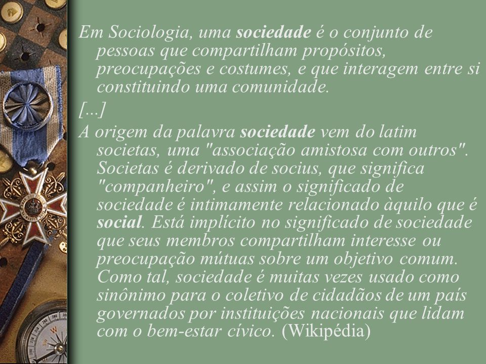 Em Sociologia, uma sociedade é o conjunto de pessoas que compartilham propósitos, preocupações e costumes, e que interagem entre si constituindo uma comunidade.