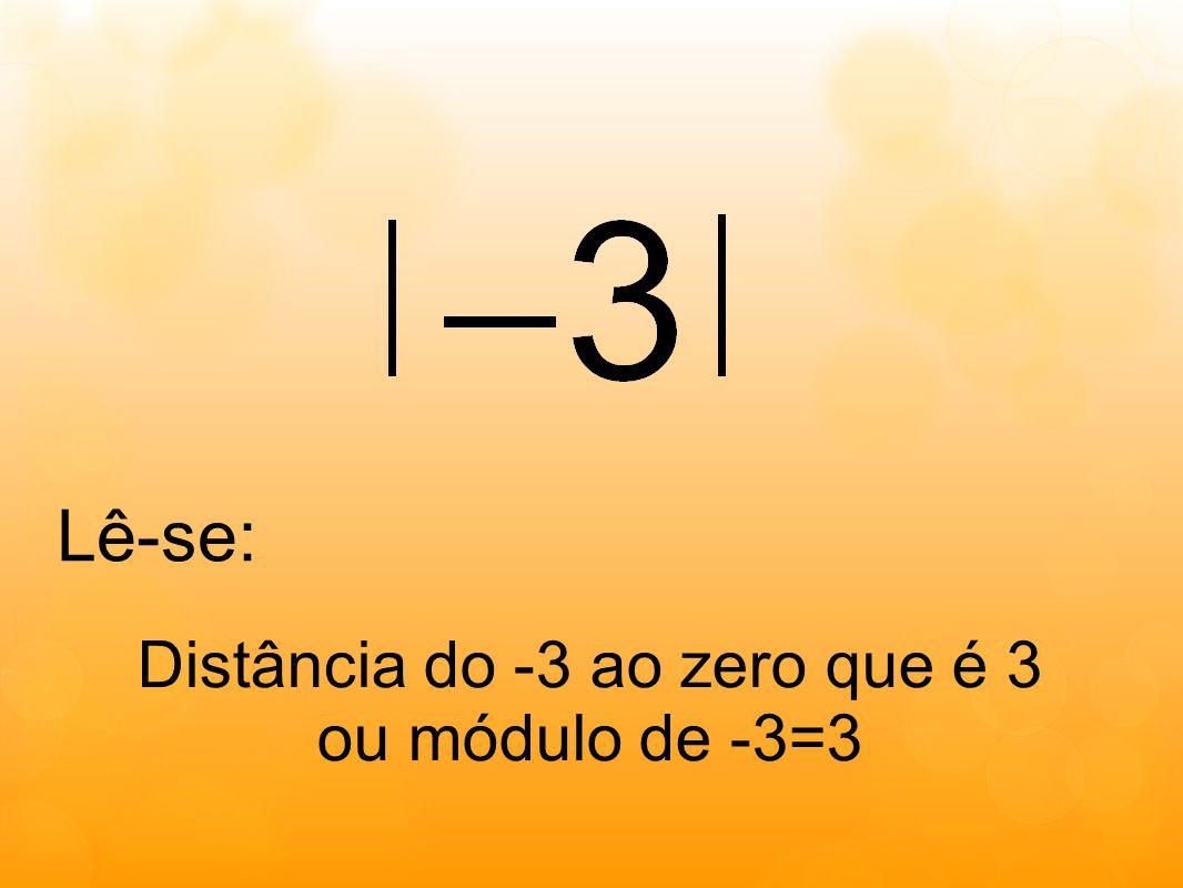 Distância do -3 ao zero que é 3 ou módulo de -3=3