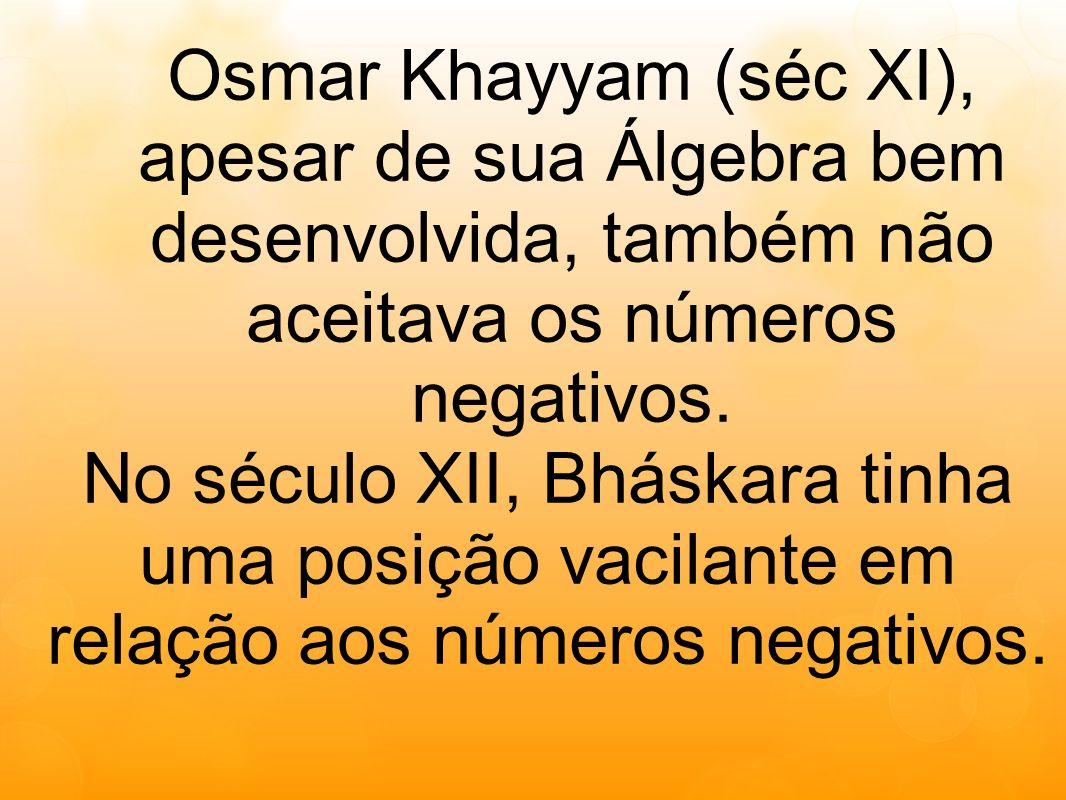 Osmar Khayyam (séc XI), apesar de sua Álgebra bem desenvolvida, também não aceitava os números negativos.