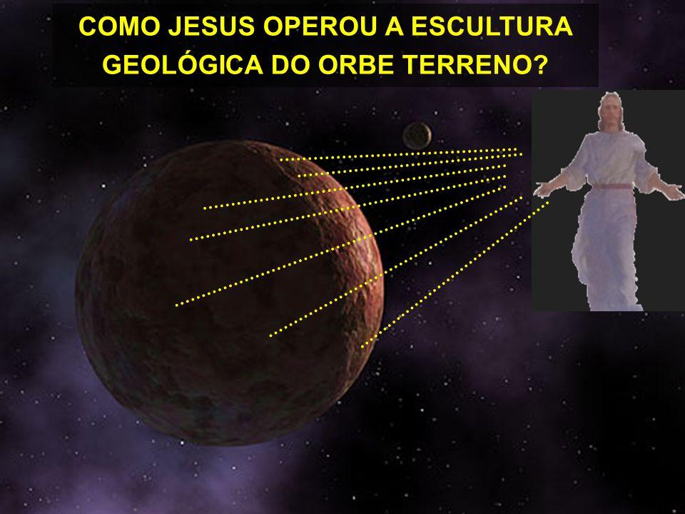 COMO JESUS OPEROU A ESCULTURA GEOLÓGICA DO ORBE TERRENO