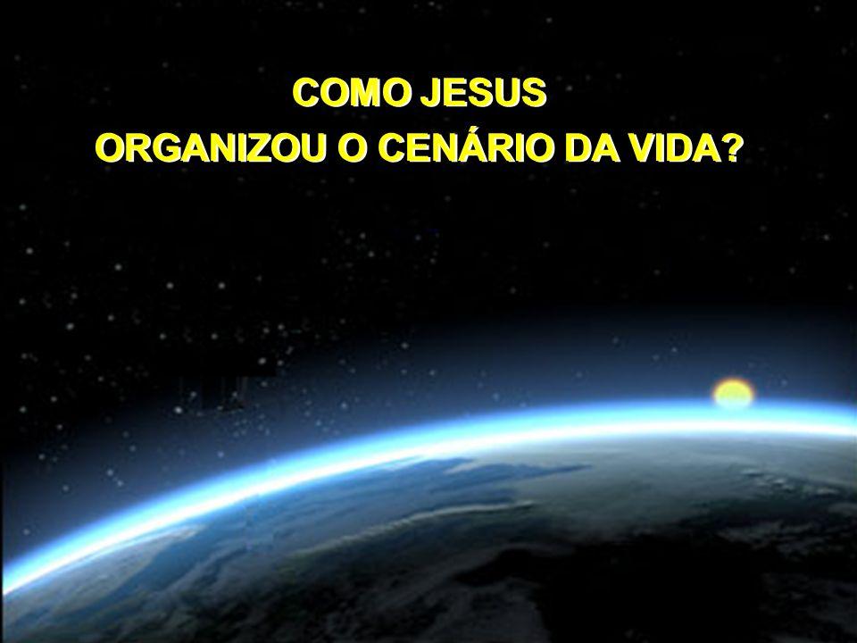 COMO JESUS ORGANIZOU O CENÁRIO DA VIDA