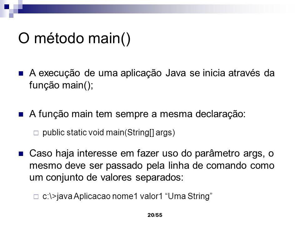 O método main() A execução de uma aplicação Java se inicia através da função main(); A função main tem sempre a mesma declaração:
