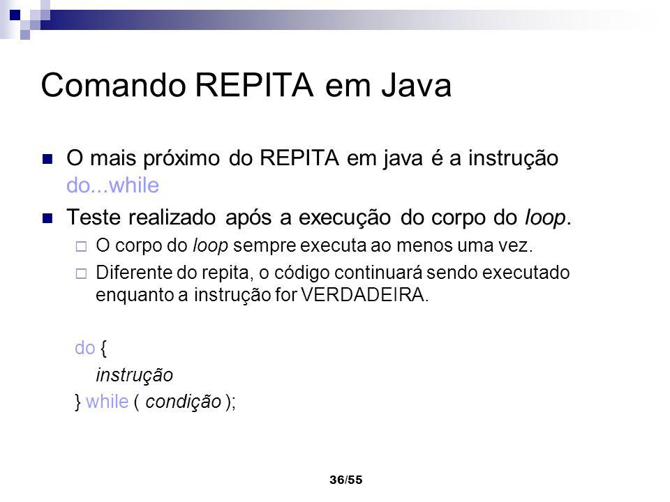 Comando REPITA em Java O mais próximo do REPITA em java é a instrução do...while. Teste realizado após a execução do corpo do loop.