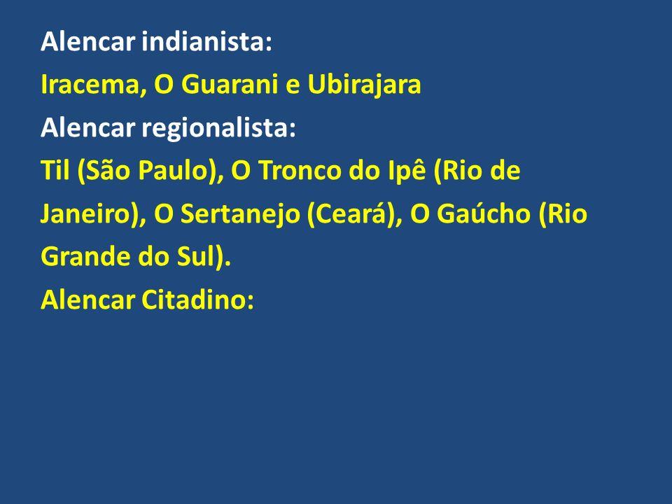 Alencar indianista: Iracema, O Guarani e Ubirajara Alencar regionalista: Til (São Paulo), O Tronco do Ipê (Rio de Janeiro), O Sertanejo (Ceará), O Gaúcho (Rio Grande do Sul).