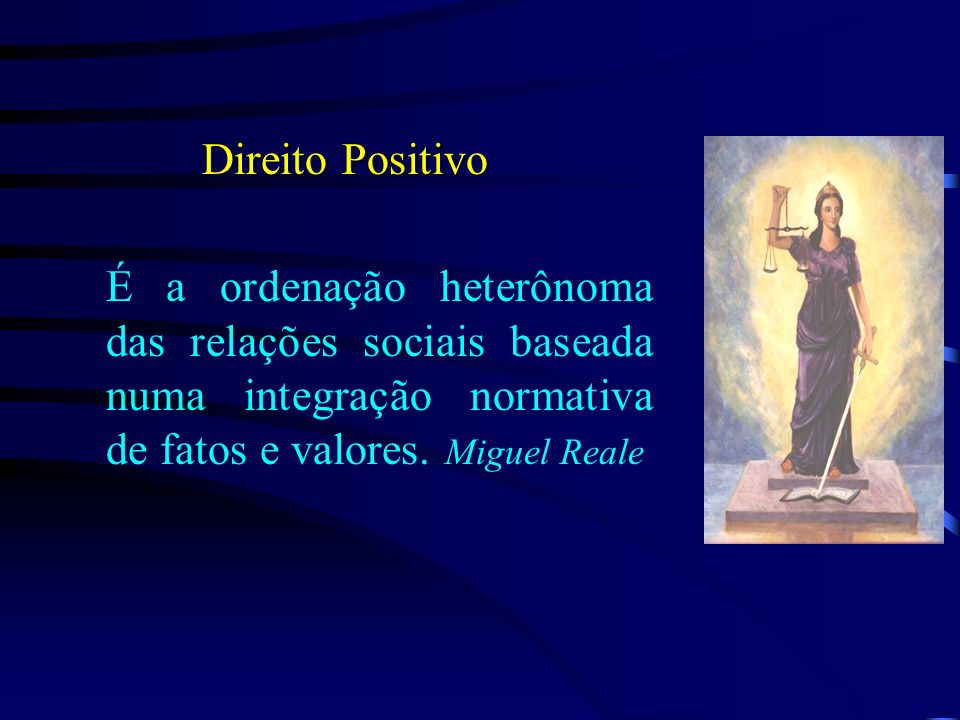 Direito PositivoÉ a ordenação heterônoma das relações sociais baseada numa integração normativa de fatos e valores.