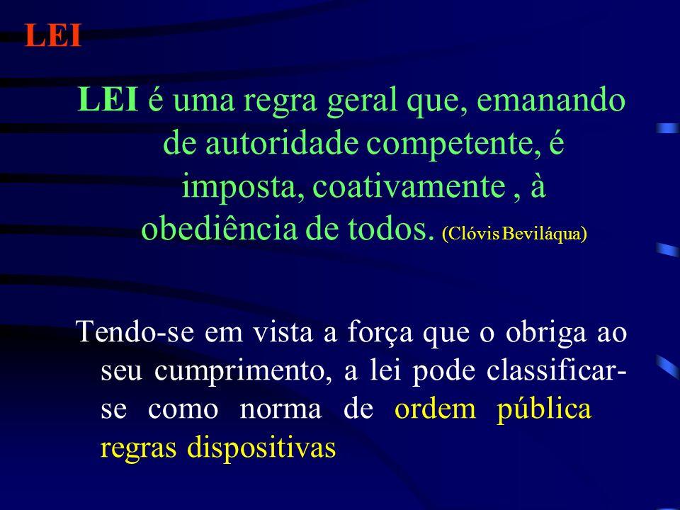 LEI LEI é uma regra geral que, emanando de autoridade competente, é imposta, coativamente , à obediência de todos. (Clóvis Beviláqua)
