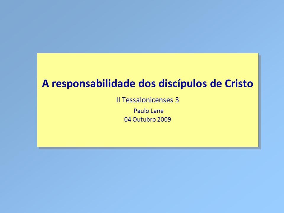 A responsabilidade dos discípulos de Cristo II Tessalonicenses 3 Paulo Lane 04 Outubro 2009
