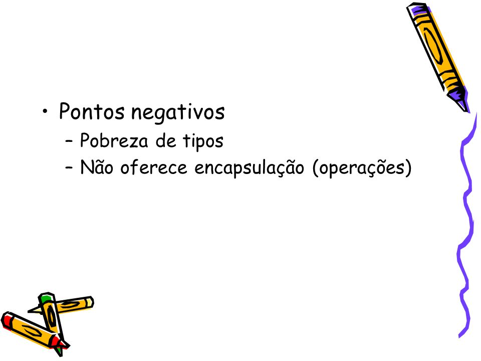 Pontos negativos Pobreza de tipos Não oferece encapsulação (operações)