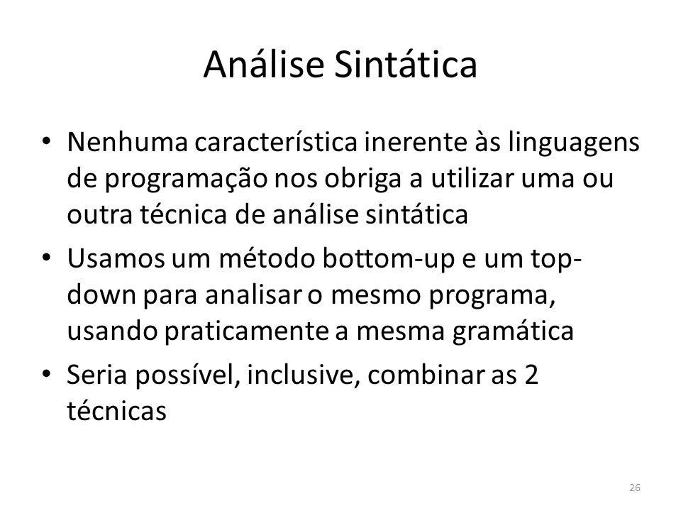 Análise Sintática Nenhuma característica inerente às linguagens de programação nos obriga a utilizar uma ou outra técnica de análise sintática.