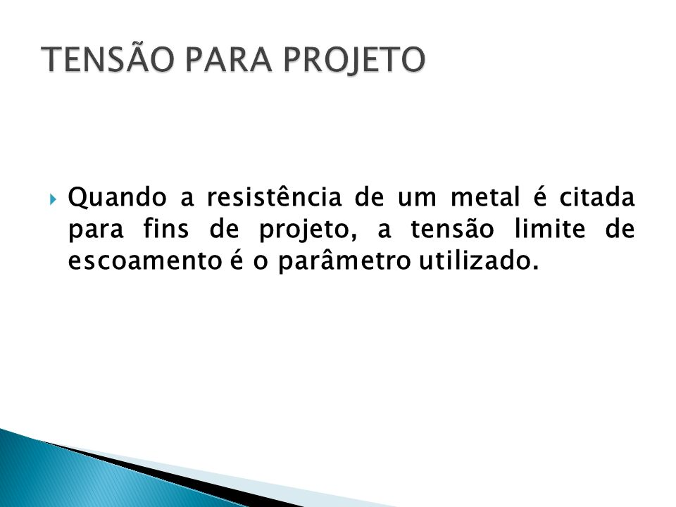TENSÃO PARA PROJETOQuando a resistência de um metal é citada para fins de projeto, a tensão limite de escoamento é o parâmetro utilizado.