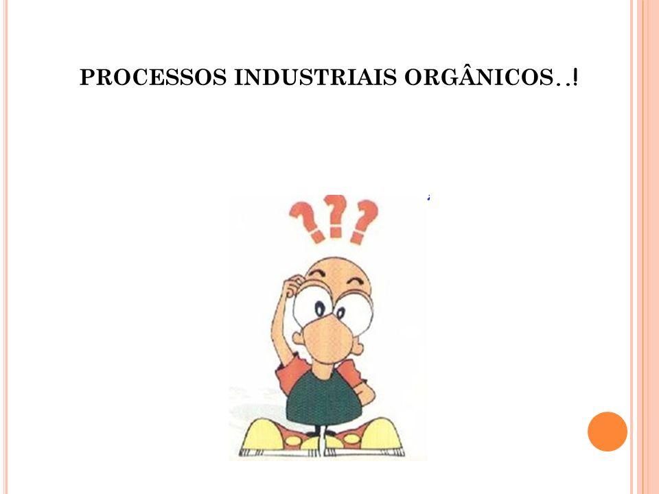 PROCESSOS INDUSTRIAIS ORGÂNICOS..!