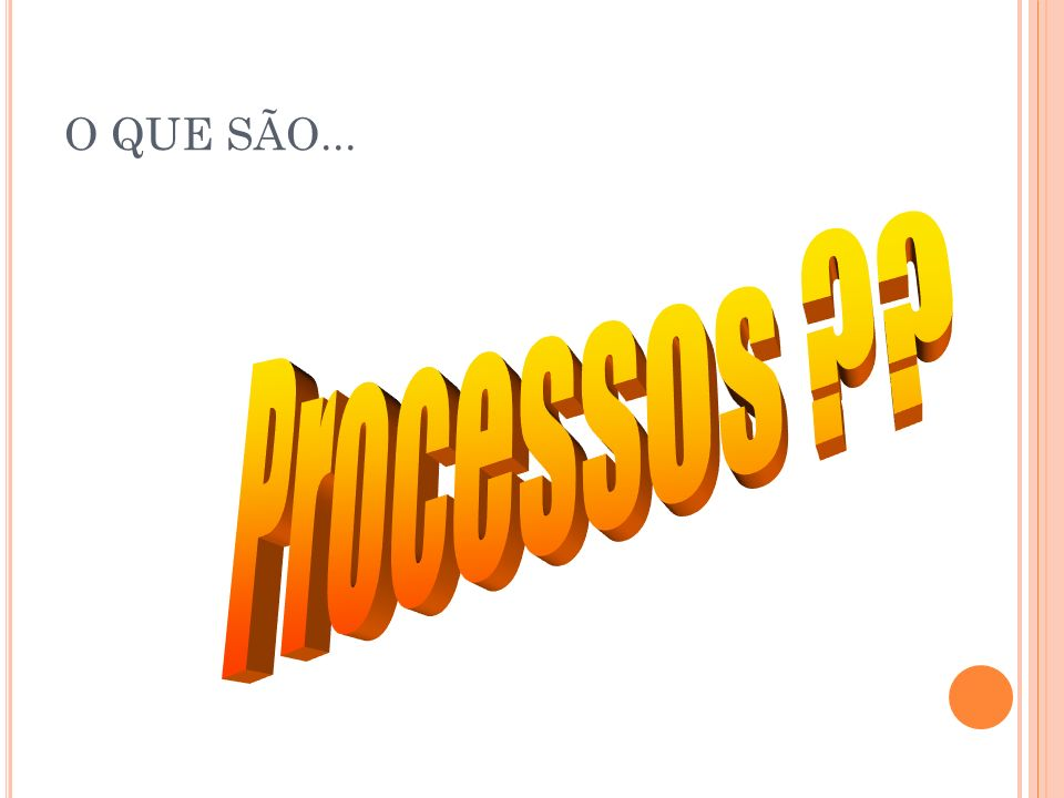 O QUE SÃO... Processos