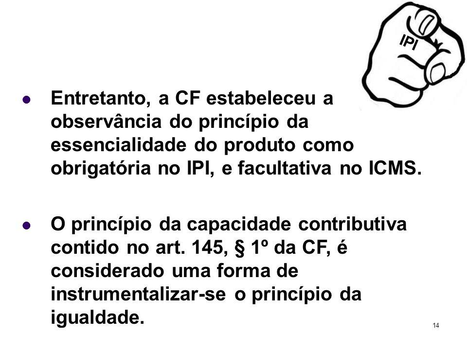 IPIEntretanto, a CF estabeleceu a observância do princípio da essencialidade do produto como obrigatória no IPI, e facultativa no ICMS.