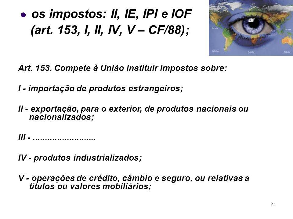 os impostos: II, IE, IPI e IOF (art. 153, I, II, IV, V – CF/88);
