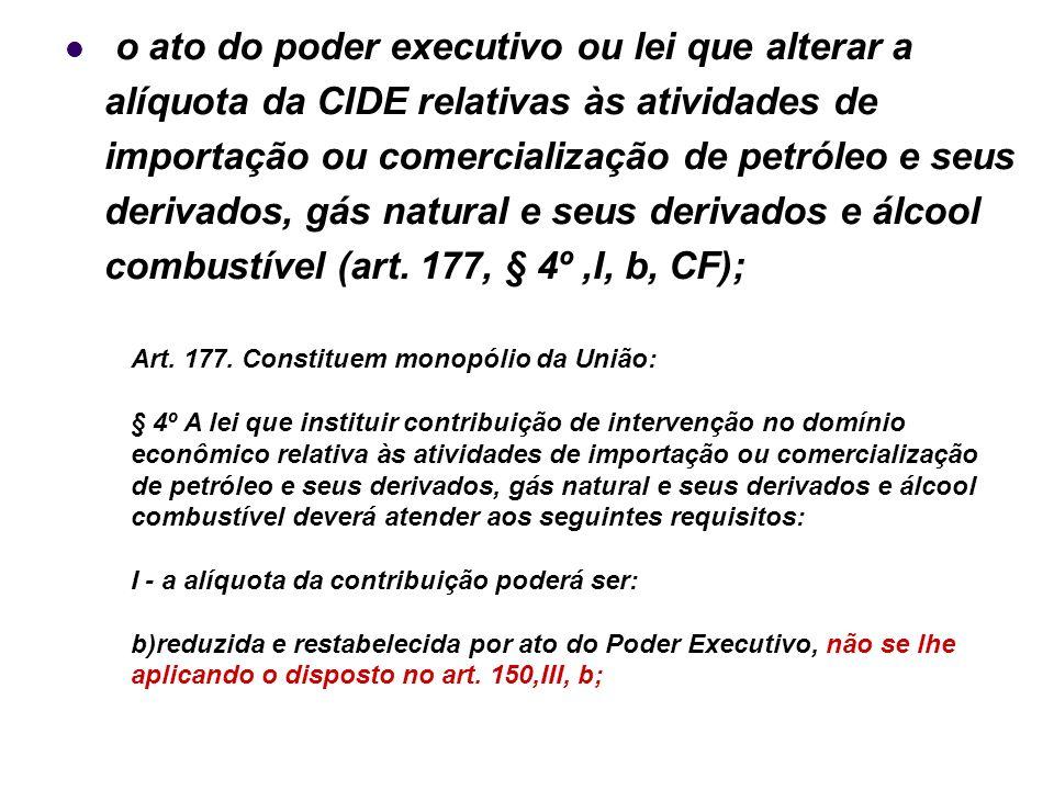 o ato do poder executivo ou lei que alterar a alíquota da CIDE relativas às atividades de importação ou comercialização de petróleo e seus derivados, gás natural e seus derivados e álcool combustível (art. 177, § 4º ,I, b, CF);