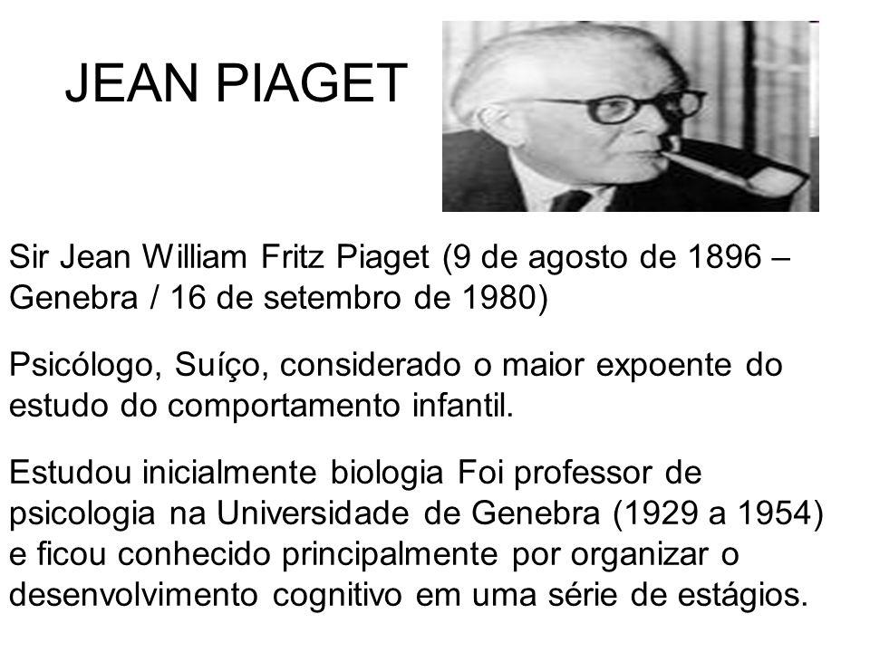JEAN PIAGET Sir Jean William Fritz Piaget (9 de agosto de 1896 – Genebra / 16 de setembro de 1980)